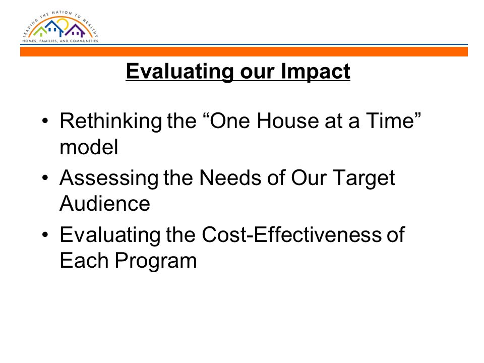 Evaluating our Impact Rethinking the One House at a Time model Assessing the Needs of Our Target Audience Evaluating the Cost-Effectiveness of Each Program