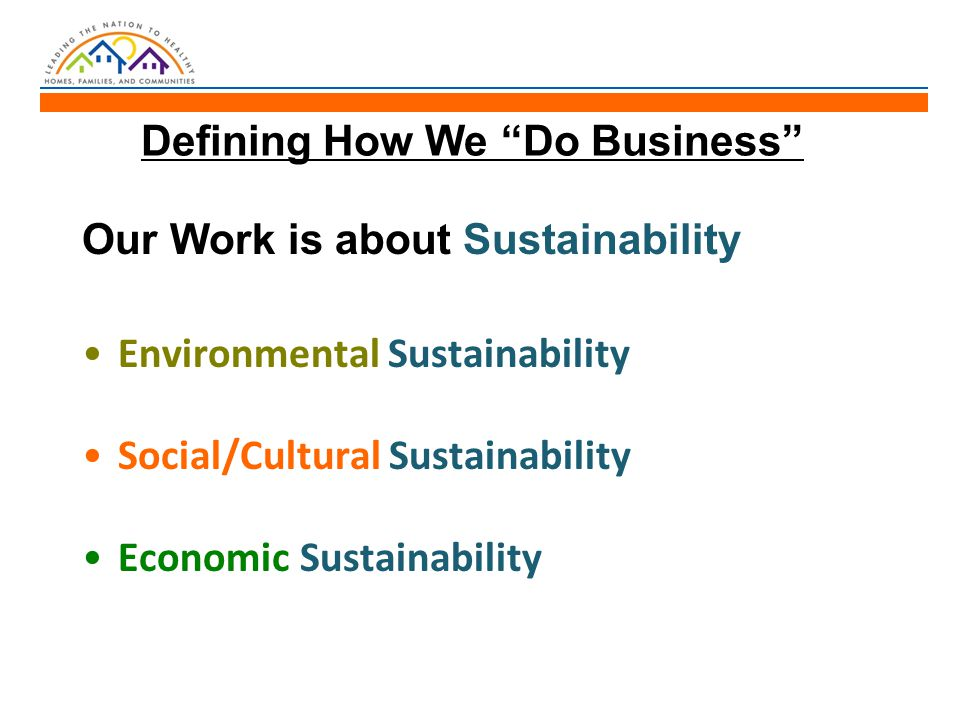 Defining How We Do Business Our Work is about Sustainability Environmental Sustainability Social/Cultural Sustainability Economic Sustainability