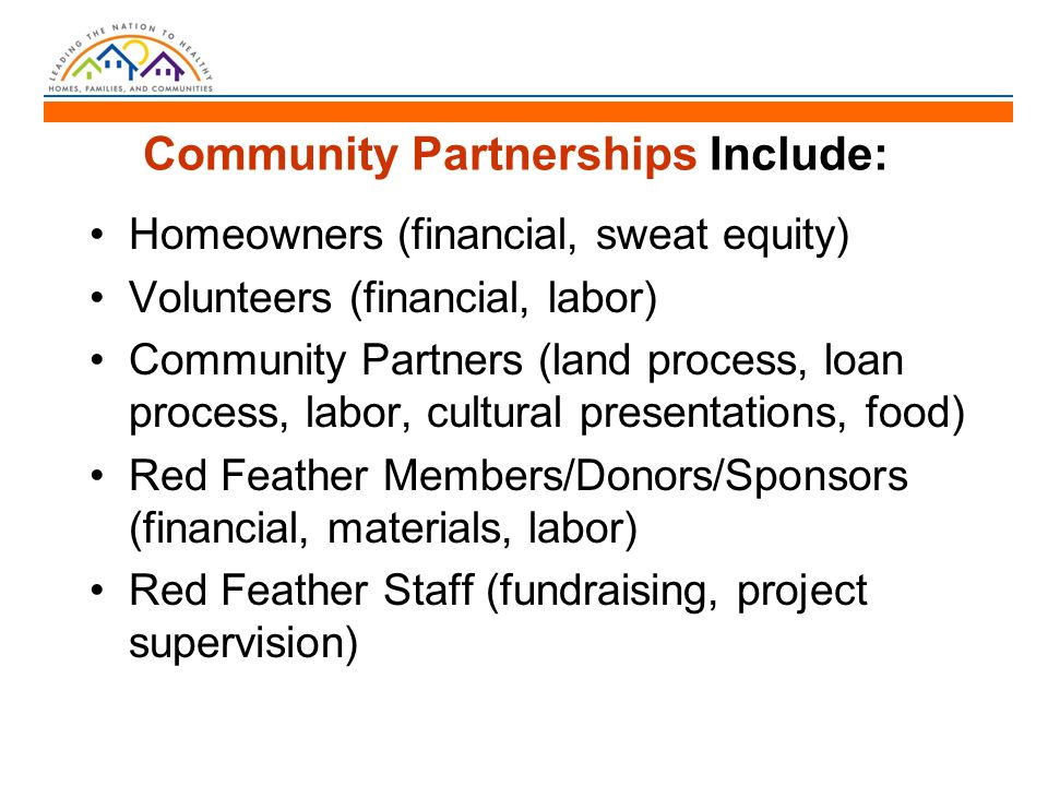Community Partnerships Include: Homeowners (financial, sweat equity) Volunteers (financial, labor) Community Partners (land process, loan process, labor, cultural presentations, food) Red Feather Members/Donors/Sponsors (financial, materials, labor) Red Feather Staff (fundraising, project supervision)