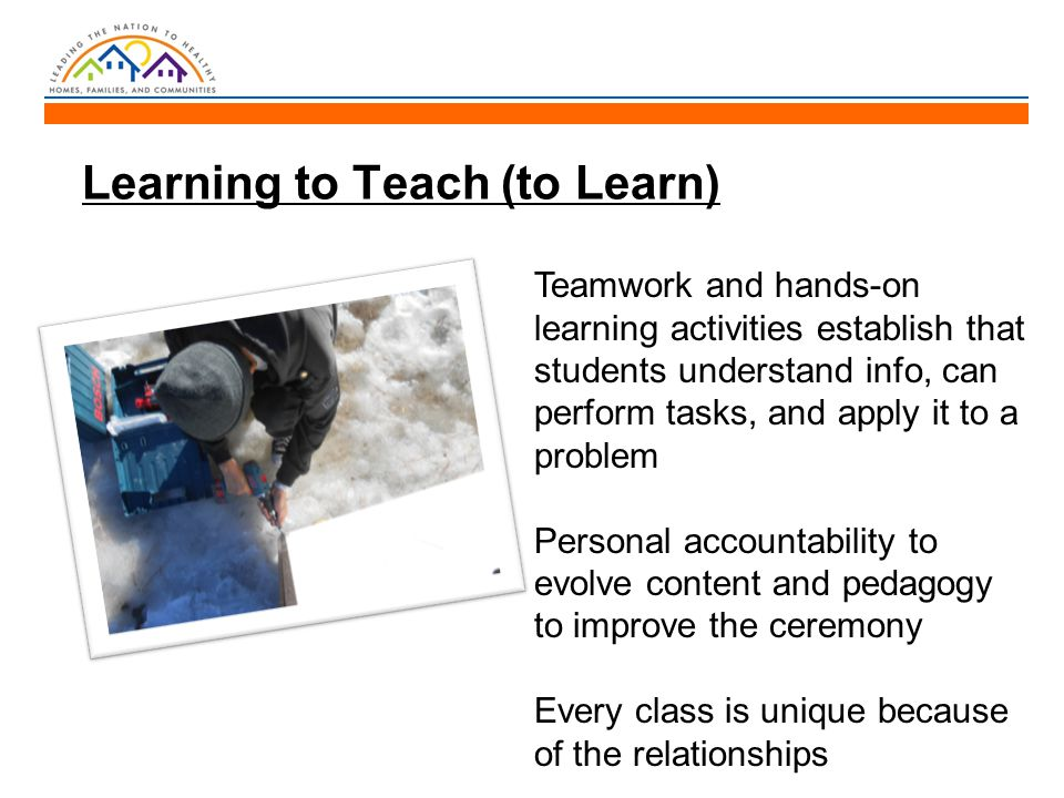 Learning to Teach (to Learn) Teamwork and hands-on learning activities establish that students understand info, can perform tasks, and apply it to a problem Personal accountability to evolve content and pedagogy to improve the ceremony Every class is unique because of the relationships