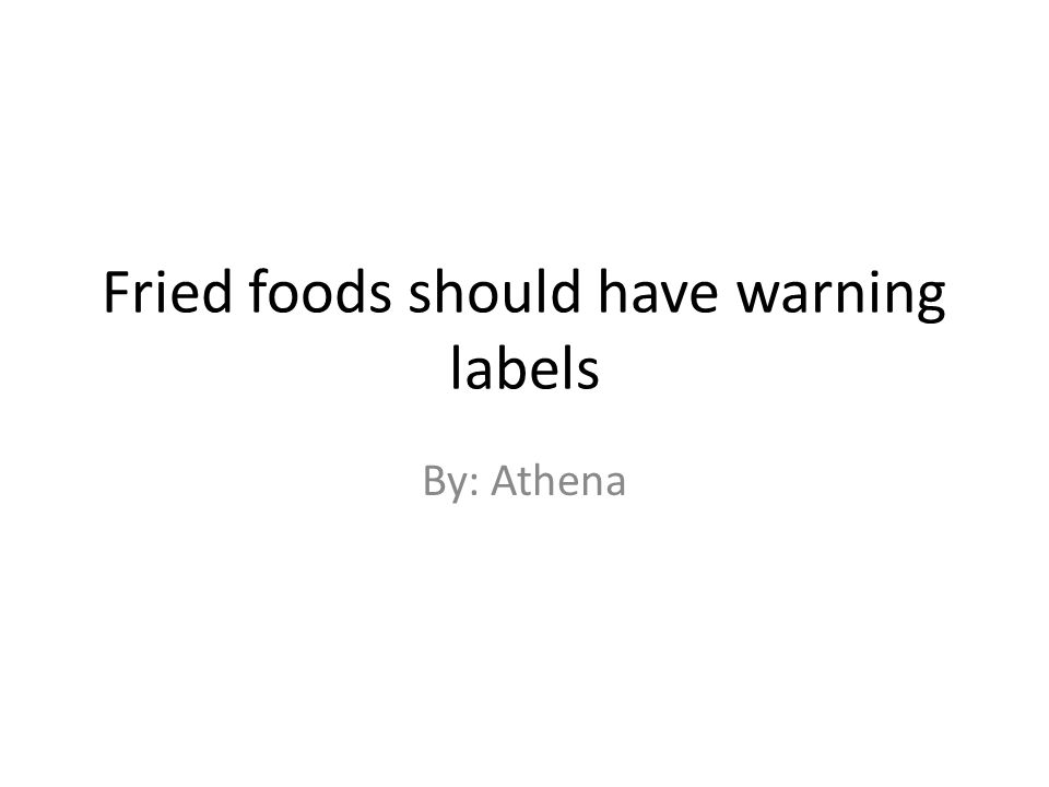 Fried foods should have warning labels By: Athena