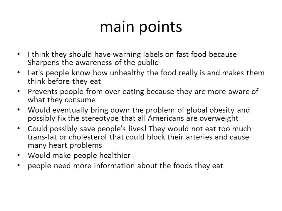 main points I think they should have warning labels on fast food because Sharpens the awareness of the public Let's people know how unhealthy the food
