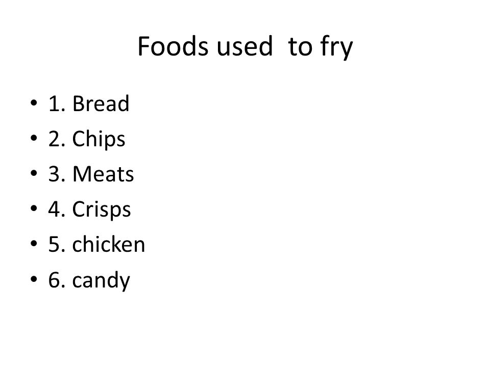 Foods used to fry 1. Bread 2. Chips 3. Meats 4. Crisps 5. chicken 6. candy