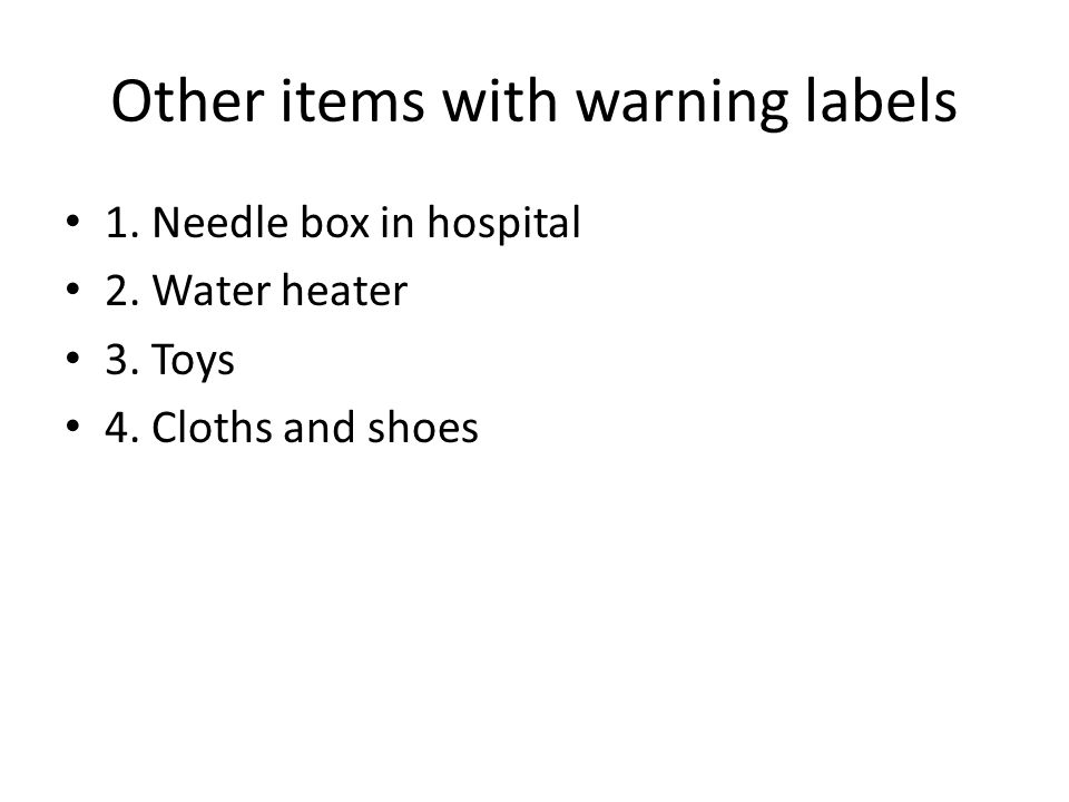 Other items with warning labels 1. Needle box in hospital 2. Water heater 3. Toys 4. Cloths and shoes