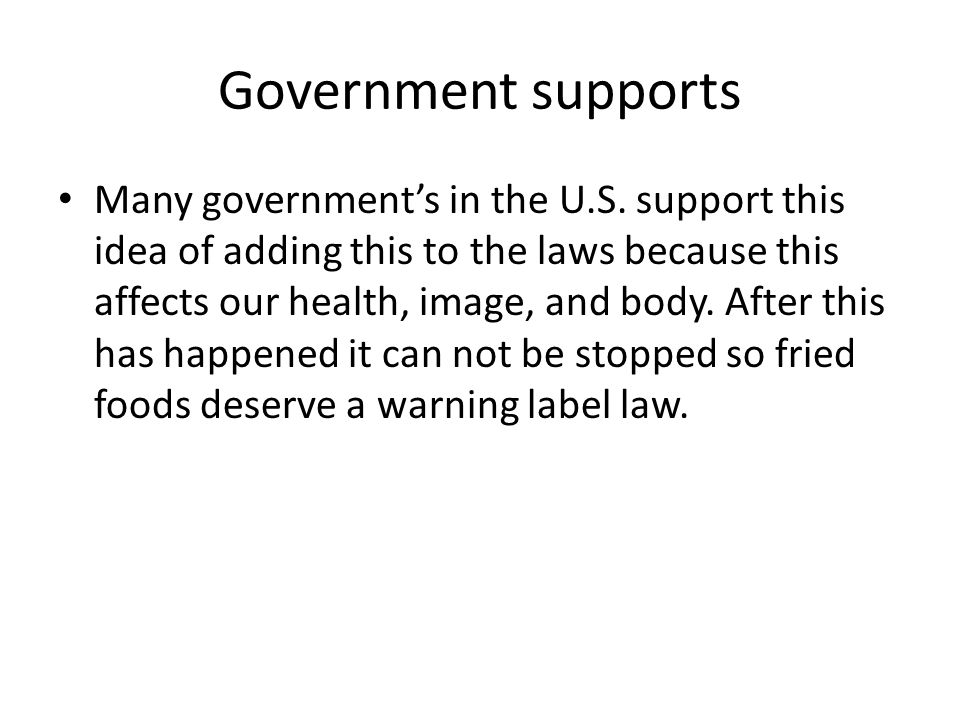 Government supports Many government's in the U.S. support this idea of adding this to the laws because this affects our health, image, and body. After