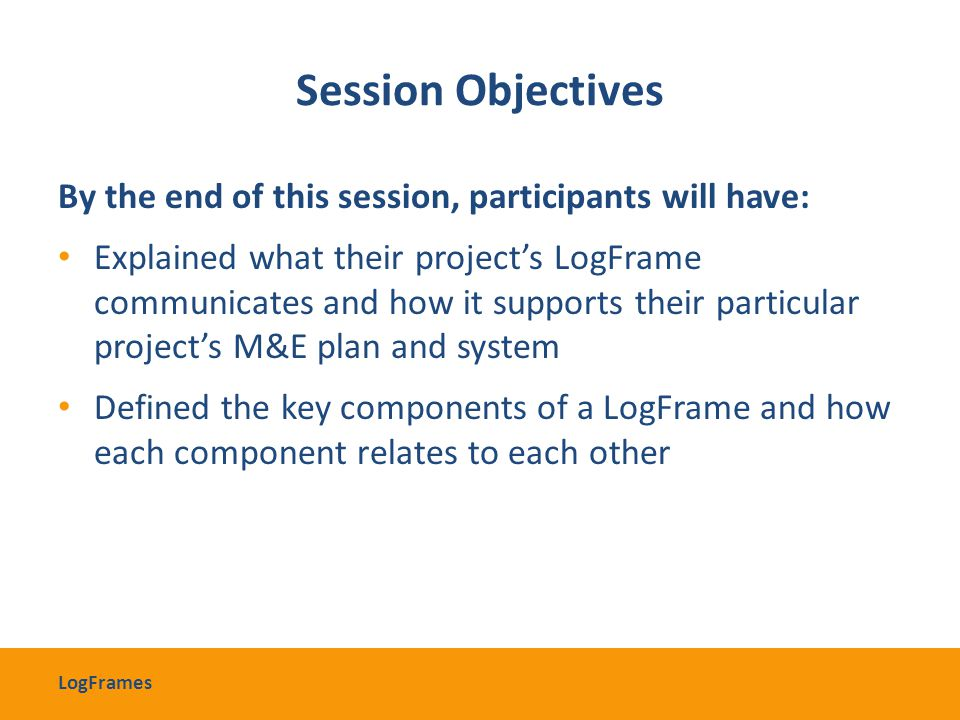 Session Objectives By the end of this session, participants will have: Explained what their project's LogFrame communicates and how it supports their
