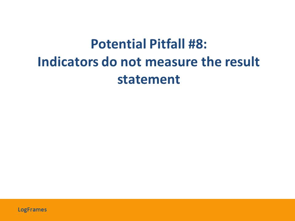 Potential Pitfall #8: Indicators do not measure the result statement LogFrames