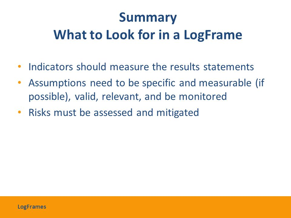 Summary What to Look for in a LogFrame Indicators should measure the results statements Assumptions need to be specific and measurable (if possible),