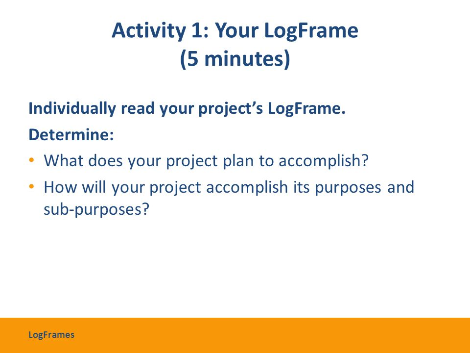 Activity 1: Your LogFrame (5 minutes) Individually read your project's LogFrame. Determine: What does your project plan to accomplish? How will your p