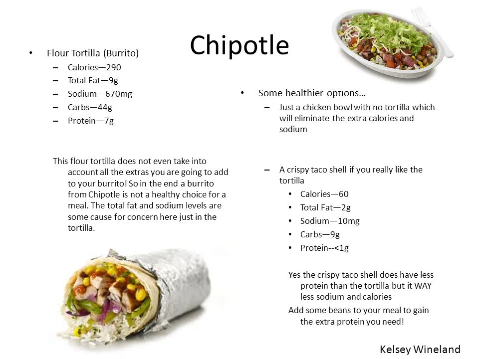 Chipotle Flour Tortilla (Burrito) – Calories—290 – Total Fat—9g – Sodium—670mg – Carbs—44g – Protein—7g This flour tortilla does not even take into account all the extras you are going to add to your burrito.
