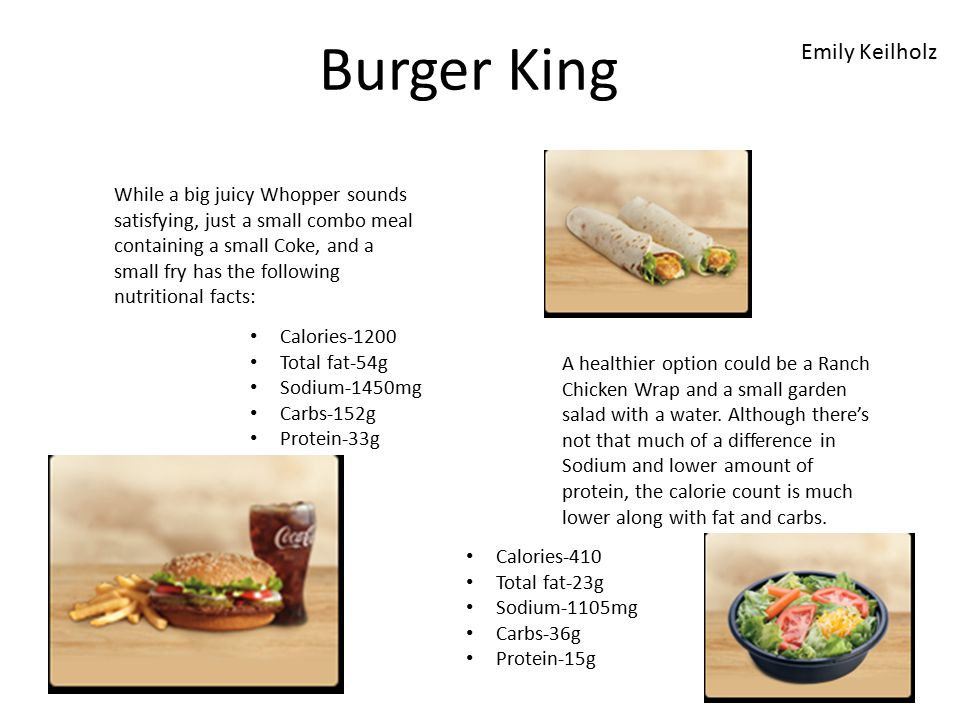 Burger King While a big juicy Whopper sounds satisfying, just a small combo meal containing a small Coke, and a small fry has the following nutritional facts: Calories-1200 Total fat-54g Sodium-1450mg Carbs-152g Protein-33g A healthier option could be a Ranch Chicken Wrap and a small garden salad with a water.