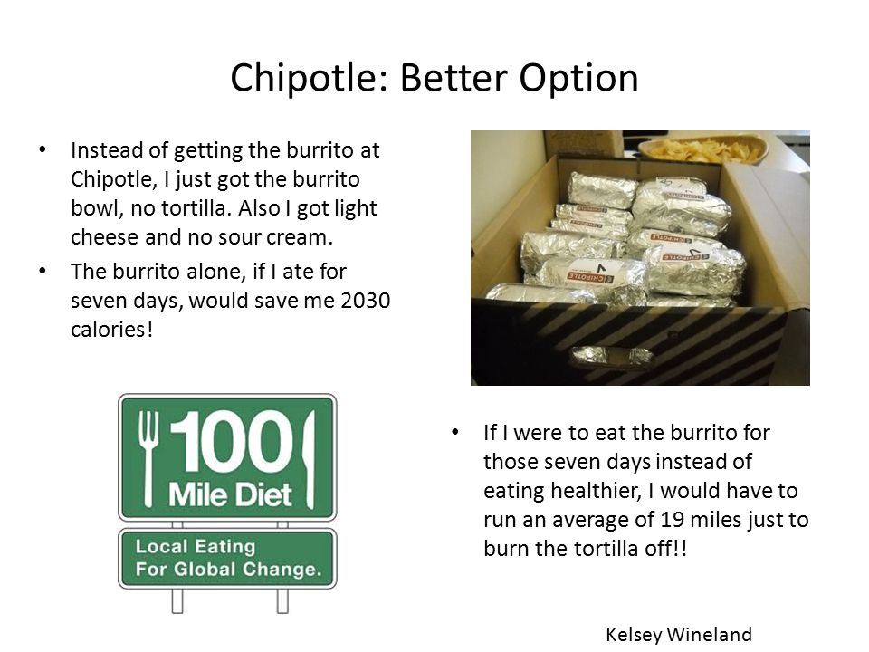 Chipotle: Better Option Instead of getting the burrito at Chipotle, I just got the burrito bowl, no tortilla.