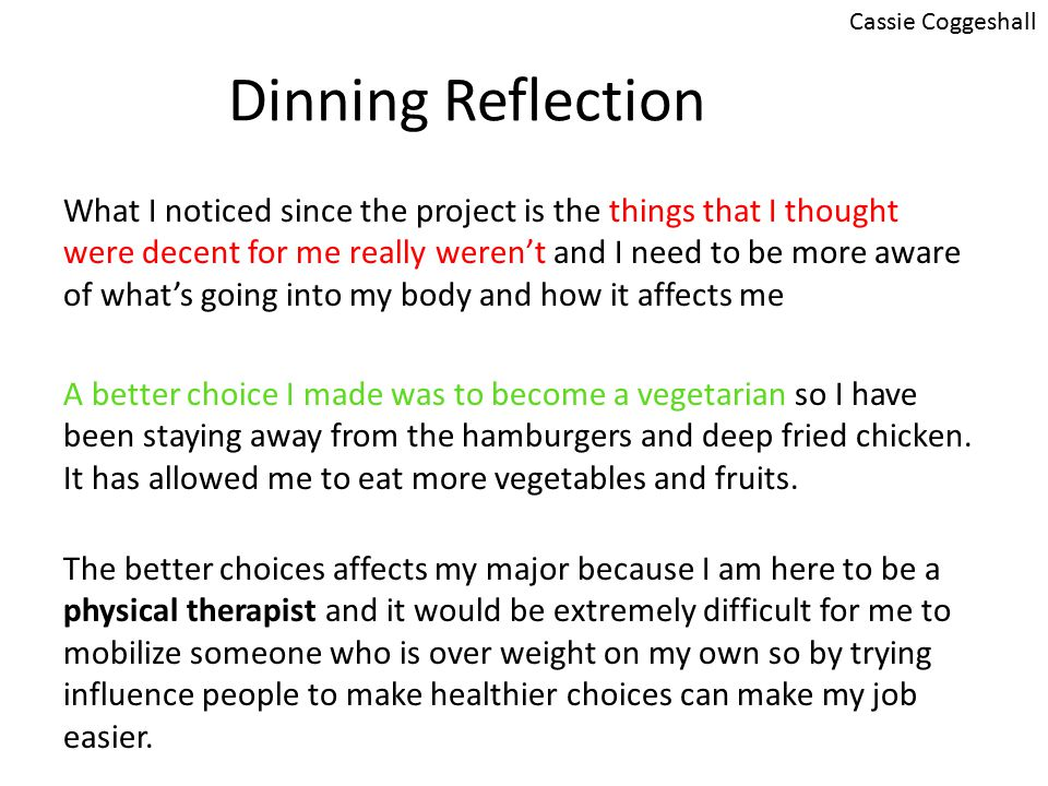 Dinning Reflection What I noticed since the project is the things that I thought were decent for me really weren't and I need to be more aware of what's going into my body and how it affects me A better choice I made was to become a vegetarian so I have been staying away from the hamburgers and deep fried chicken.
