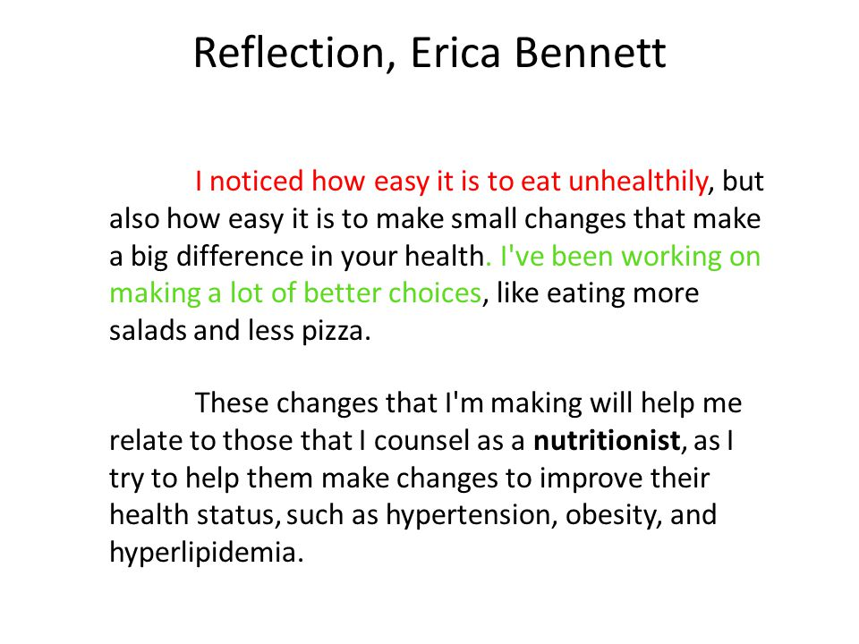 Reflection, Erica Bennett I noticed how easy it is to eat unhealthily, but also how easy it is to make small changes that make a big difference in your health.