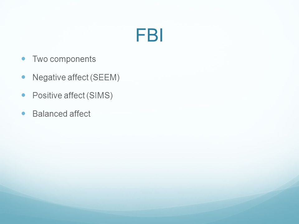 FBI Two components Negative affect (SEEM) Positive affect (SIMS) Balanced affect