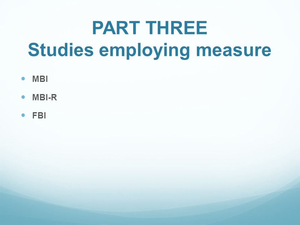 PART THREE Studies employing measure MBI MBI-R FBI
