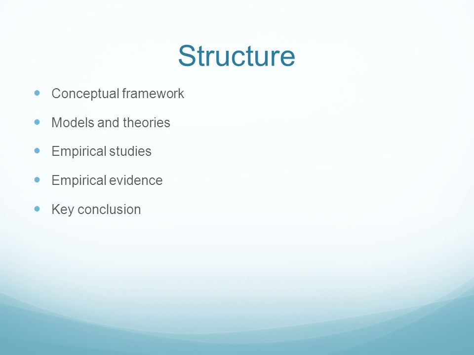 Structure Conceptual framework Models and theories Empirical studies Empirical evidence Key conclusion