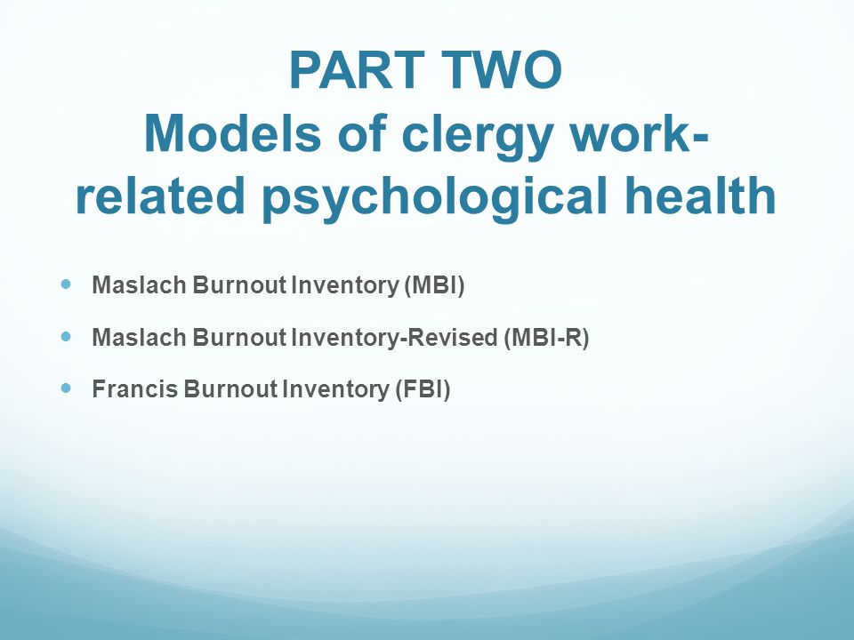 PART TWO Models of clergy work- related psychological health Maslach Burnout Inventory (MBI) Maslach Burnout Inventory-Revised (MBI-R) Francis Burnout Inventory (FBI)