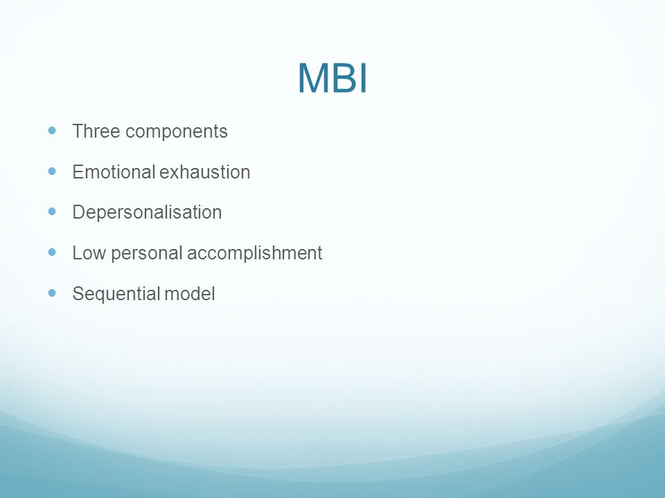 MBI Three components Emotional exhaustion Depersonalisation Low personal accomplishment Sequential model