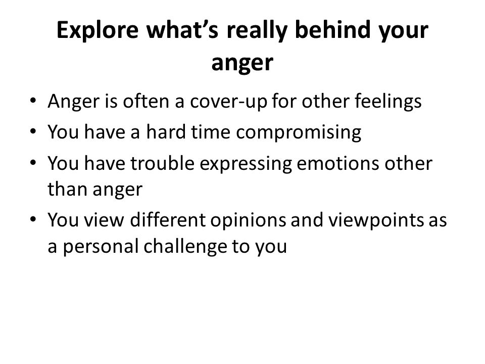 Be aware of your anger warning signs and triggers Pay attention to the way anger feels in your body Knots in your stomach Clenching your hands or jaw Feeling clammy or flushed Breathing faster Headaches