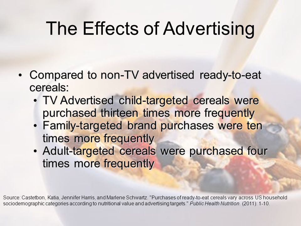 The Effects of Advertising Compared to non-TV advertised ready-to-eat cereals: Compared to non-TV advertised ready-to-eat cereals: TV Advertised child-targeted cereals were purchased thirteen times more frequently TV Advertised child-targeted cereals were purchased thirteen times more frequently Family-targeted brand purchases were ten times more frequently Family-targeted brand purchases were ten times more frequently Adult-targeted cereals were purchased four times more frequently Adult-targeted cereals were purchased four times more frequently Source: Castetbon, Katia, Jennifer Harris, and Marlene Schwartz.