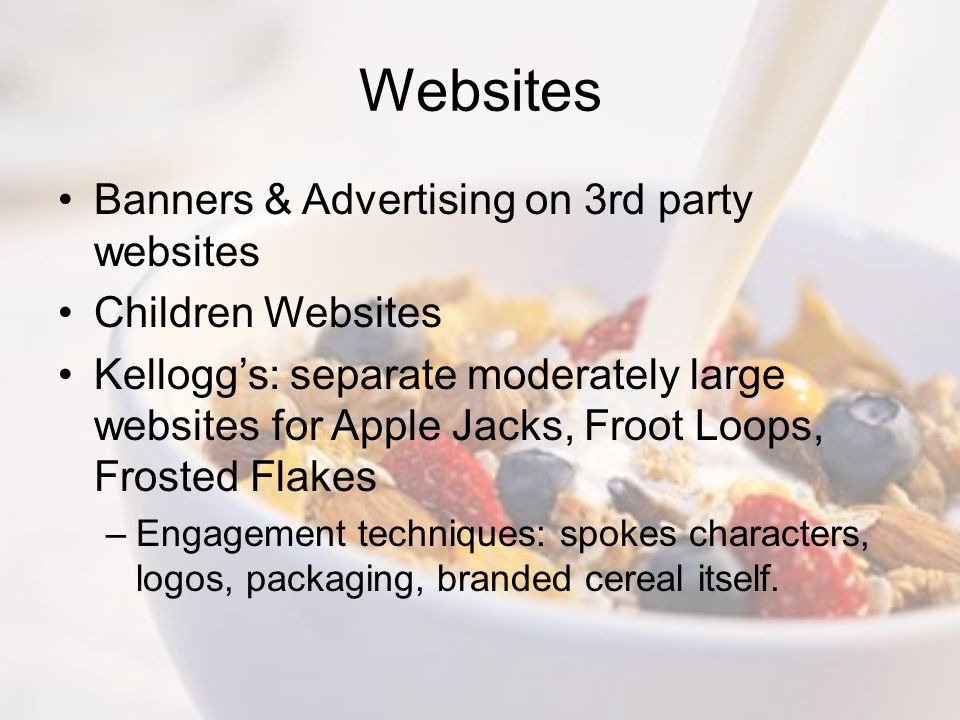 Websites Banners & Advertising on 3rd party websites Children Websites Kellogg's: separate moderately large websites for Apple Jacks, Froot Loops, Frosted Flakes –Engagement techniques: spokes characters, logos, packaging, branded cereal itself.