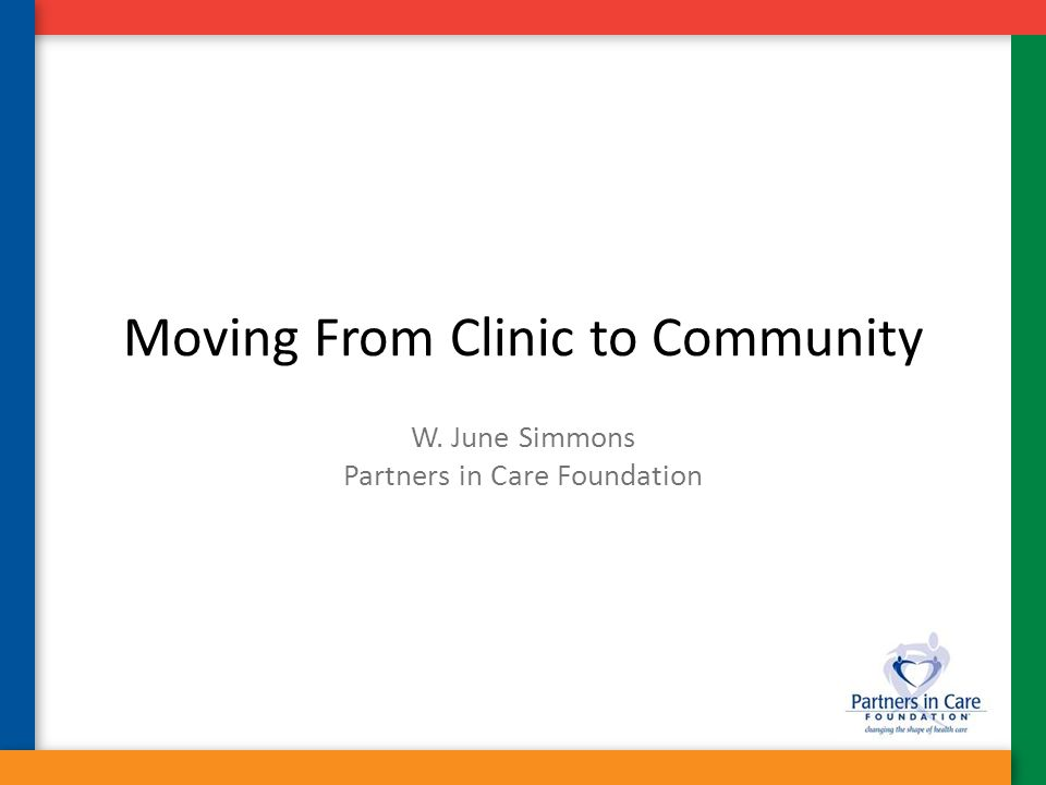 Moving From Clinic to Community W. June Simmons Partners in Care Foundation