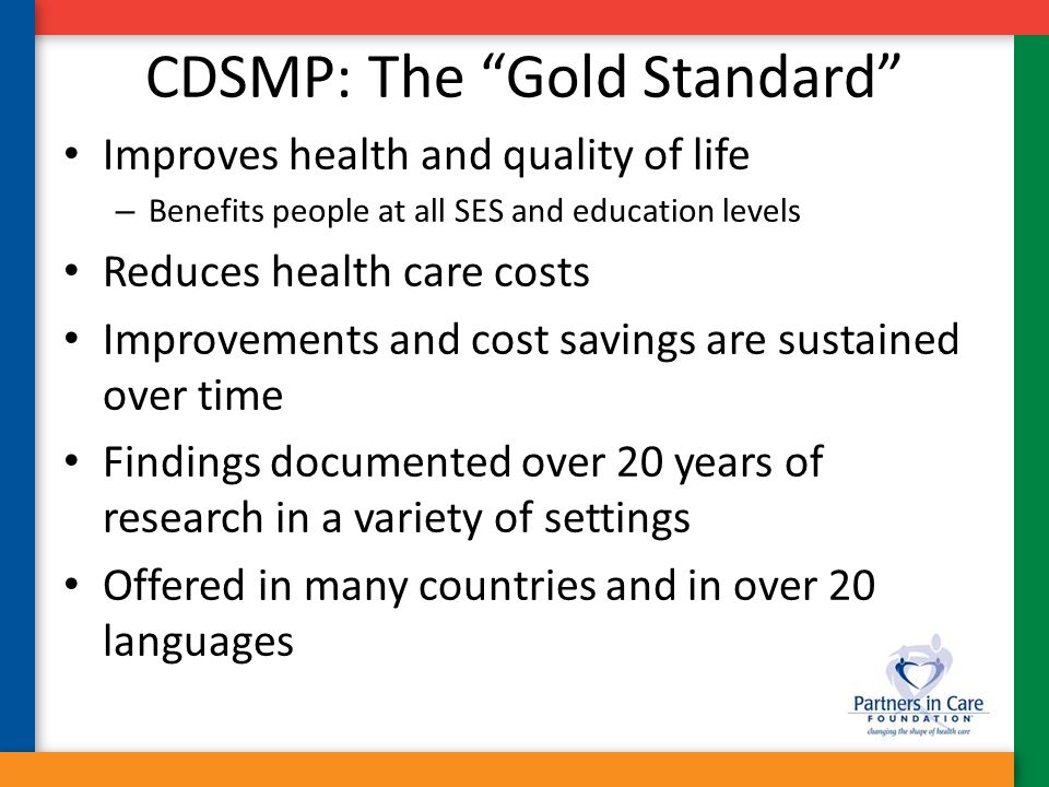 "CDSMP: The ""Gold Standard"" Improves health and quality of life – Benefits people at all SES and education levels Reduces health care costs Improvement"