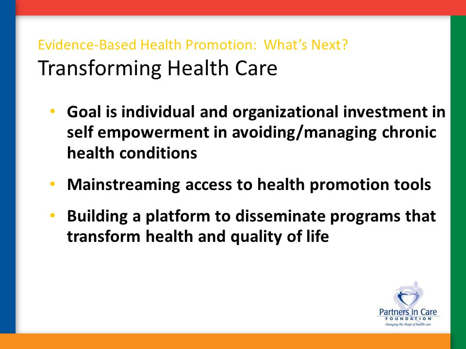 Evidence-Based Health Promotion: What's Next? Transforming Health Care Goal is individual and organizational investment in self empowerment in avoidin