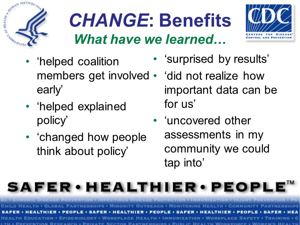 CHANGE: Benefits What have we learned… 'helped coalition members get involved early' 'helped explained policy' 'changed how people think about policy' 'surprised by results' 'did not realize how important data can be for us' 'uncovered other assessments in my community we could tap into'