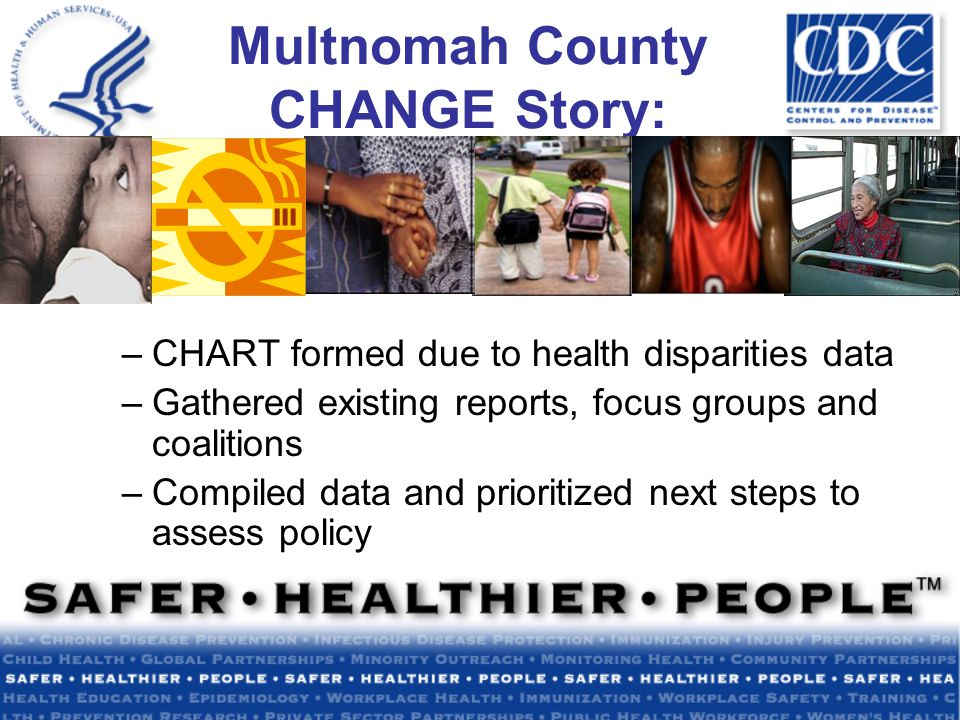 Multnomah County CHANGE Story: –CHART formed due to health disparities data –Gathered existing reports, focus groups and coalitions –Compiled data and prioritized next steps to assess policy