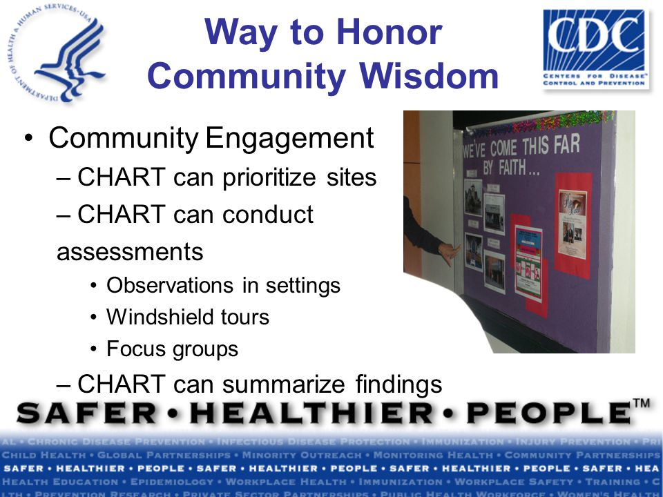 Way to Honor Community Wisdom Community Engagement –CHART can prioritize sites –CHART can conduct assessments Observations in settings Windshield tours Focus groups –CHART can summarize findings