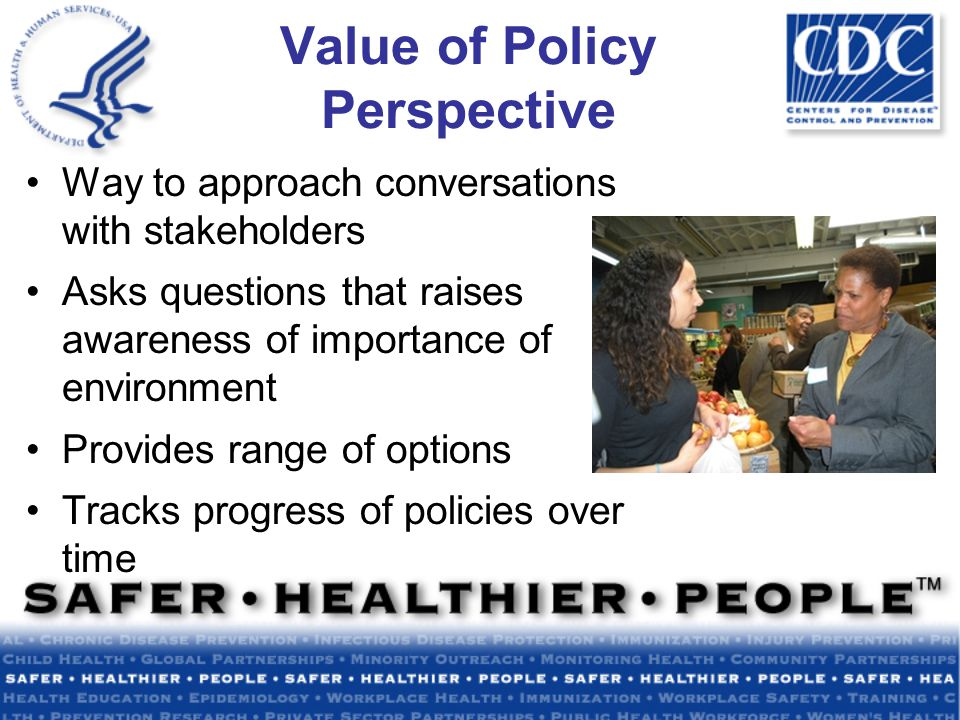 Value of Policy Perspective Way to approach conversations with stakeholders Asks questions that raises awareness of importance of environment Provides range of options Tracks progress of policies over time