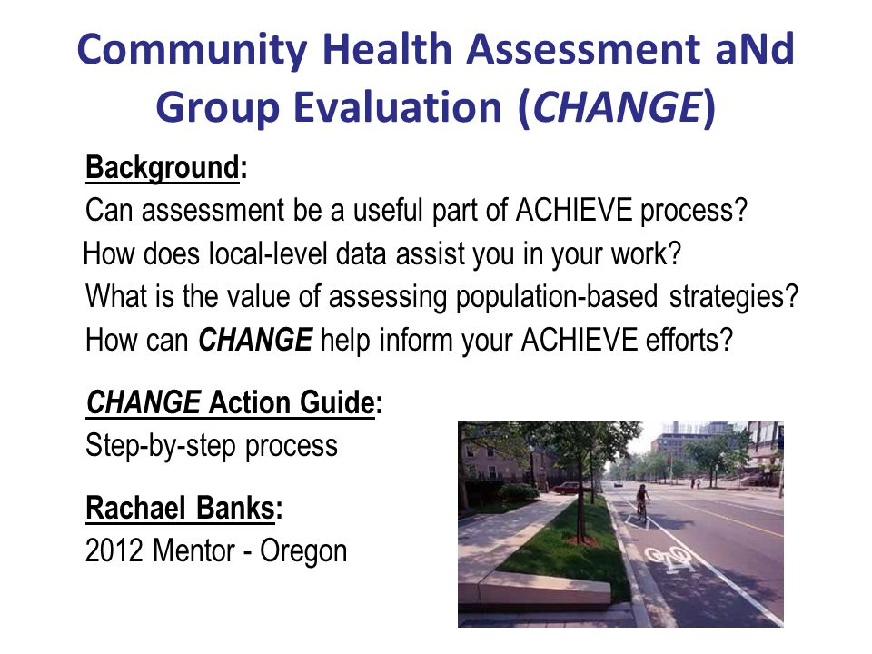 CHANGE: Gathering Local-Level Data Establish baseline or starting point for ACHIEVE efforts Provide direct input to decision-makers about community needs Inform prioritization for Community Action Plan (CAP) development Can use annually for multiple observations to monitor and track progress Prepare for future opportunities