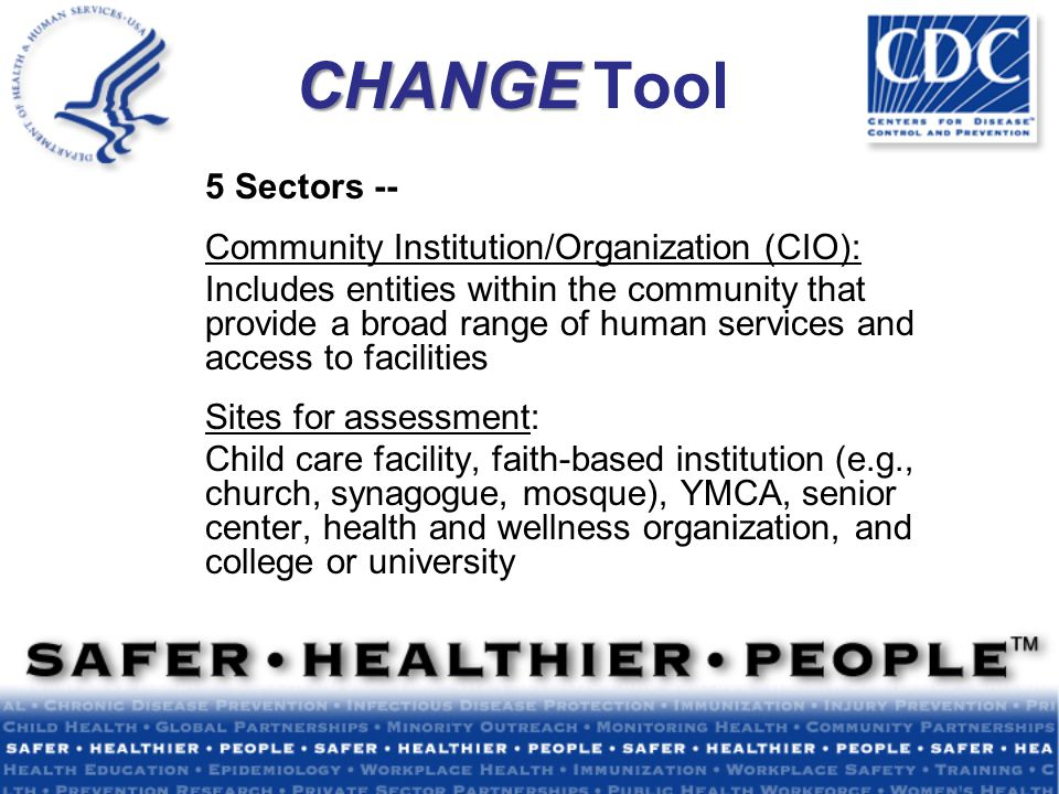 CHANGE CHANGE Tool 5 Sectors -- Community Institution/Organization (CIO): Includes entities within the community that provide a broad range of human services and access to facilities Sites for assessment: Child care facility, faith-based institution (e.g., church, synagogue, mosque), YMCA, senior center, health and wellness organization, and college or university
