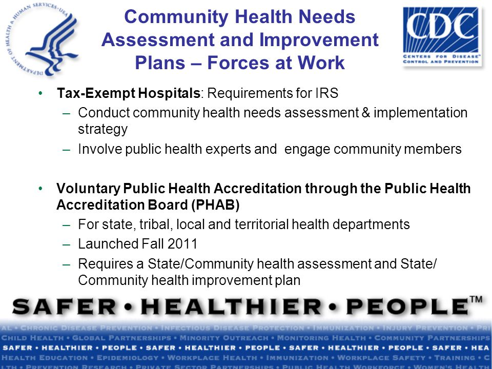 Community Health Needs Assessment and Improvement Plans – Forces at Work Tax-Exempt Hospitals: Requirements for IRS –Conduct community health needs assessment & implementation strategy –Involve public health experts and engage community members Voluntary Public Health Accreditation through the Public Health Accreditation Board (PHAB) –For state, tribal, local and territorial health departments –Launched Fall 2011 –Requires a State/Community health assessment and State/ Community health improvement plan