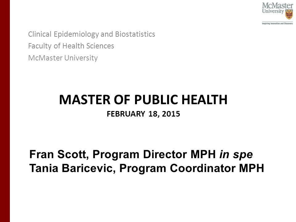 MASTER OF PUBLIC HEALTH FEBRUARY 18, 2015 Clinical Epidemiology and Biostatistics Faculty of Health Sciences McMaster University Fran Scott, Program Director MPH in spe Tania Baricevic, Program Coordinator MPH
