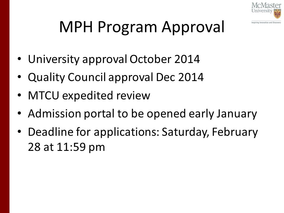 MPH Program Approval University approval October 2014 Quality Council approval Dec 2014 MTCU expedited review Admission portal to be opened early January Deadline for applications: Saturday, February 28 at 11:59 pm