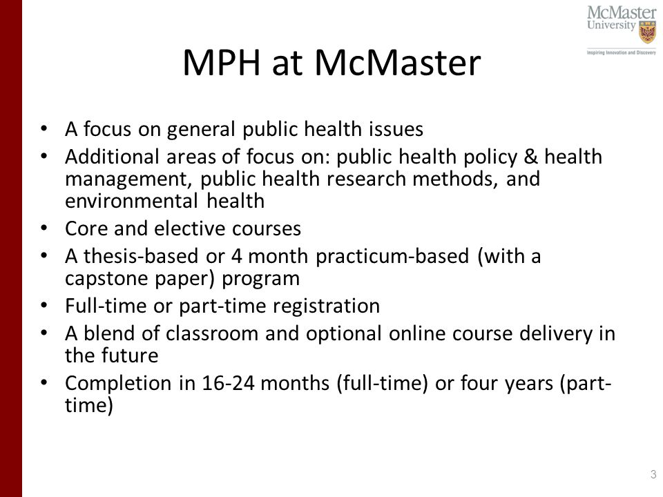 MPH at McMaster A focus on general public health issues Additional areas of focus on: public health policy & health management, public health research methods, and environmental health Core and elective courses A thesis-based or 4 month practicum-based (with a capstone paper) program Full-time or part-time registration A blend of classroom and optional online course delivery in the future Completion in months (full-time) or four years (part- time) 3