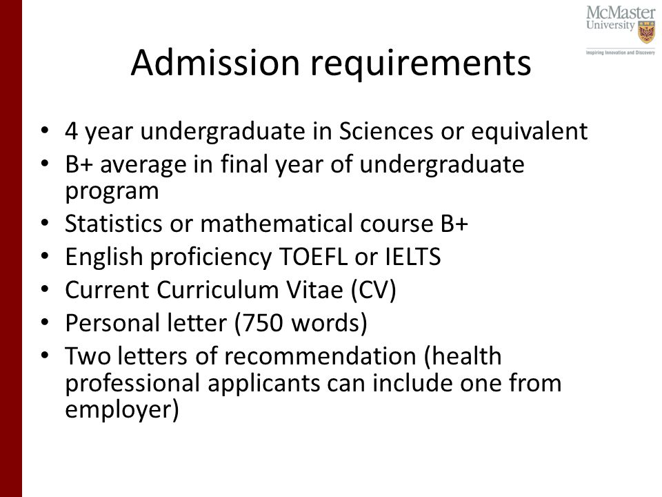 Admission requirements 4 year undergraduate in Sciences or equivalent B+ average in final year of undergraduate program Statistics or mathematical course B+ English proficiency TOEFL or IELTS Current Curriculum Vitae (CV) Personal letter (750 words) Two letters of recommendation (health professional applicants can include one from employer)