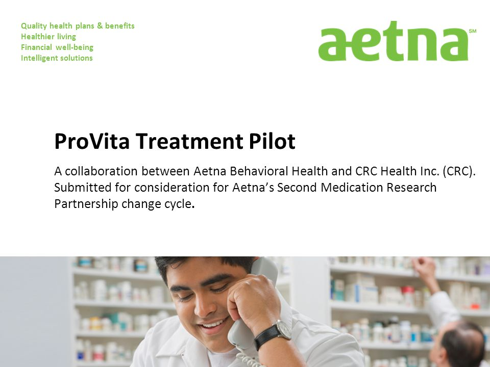 Quality health plans & benefits Healthier living Financial well-being Intelligent solutions ProVita Treatment Pilot A collaboration between Aetna Behavioral Health and CRC Health Inc.