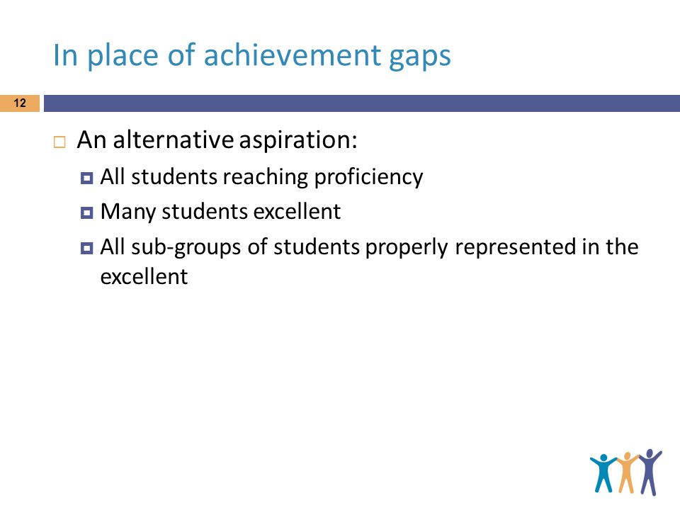 In place of achievement gaps 12  An alternative aspiration:  All students reaching proficiency  Many students excellent  All sub-groups of students properly represented in the excellent