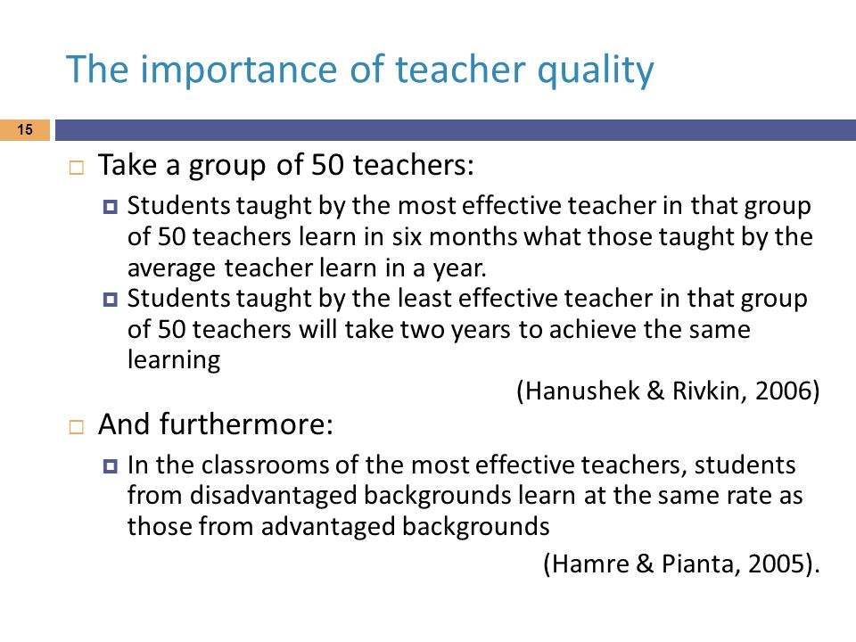The importance of teacher quality  Take a group of 50 teachers:  Students taught by the most effective teacher in that group of 50 teachers learn in six months what those taught by the average teacher learn in a year.