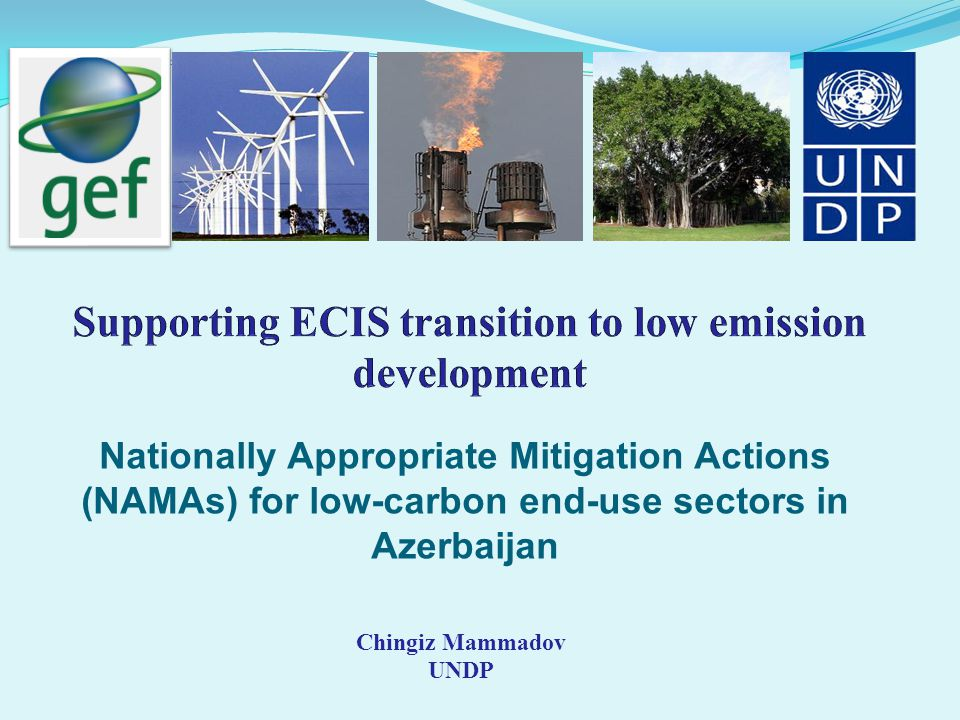 Nationally Appropriate Mitigation Actions (NAMAs) for low-carbon end-use sectors in Azerbaijan Chingiz Mammadov UNDP