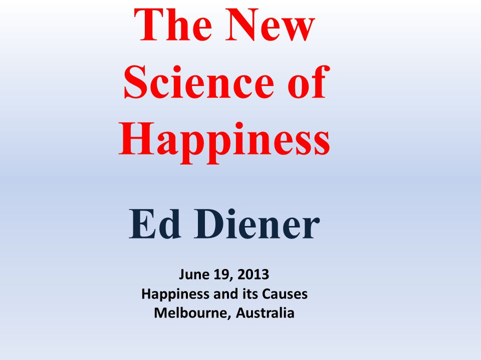 The New Science of Happiness Ed Diener June 19, 2013 Happiness and its Causes Melbourne, Australia