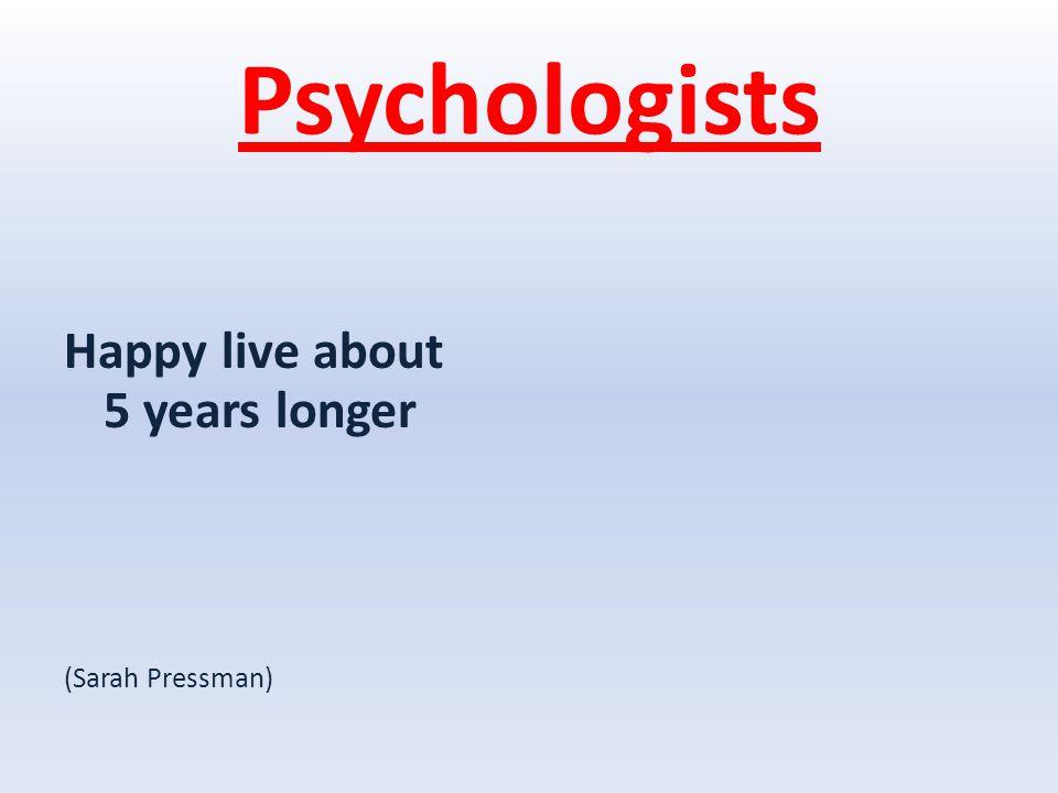 Psychologists Happy live about 5 years longer (Sarah Pressman)