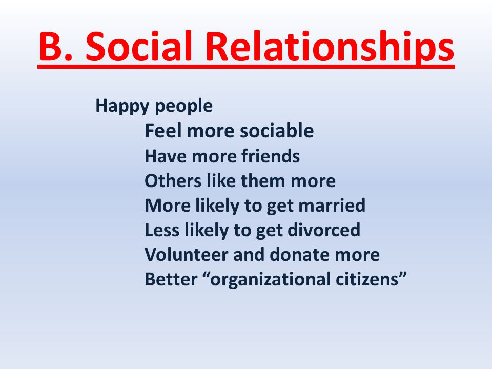 B. Social Relationships Happy people Feel more sociable Have more friends Others like them more More likely to get married Less likely to get divorced
