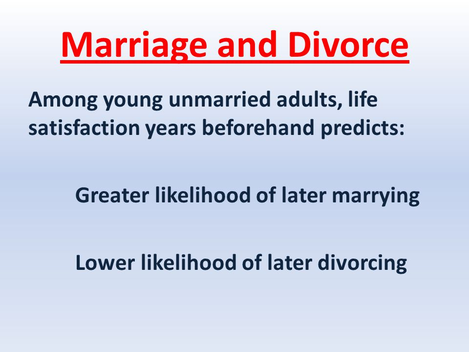 Marriage and Divorce Among young unmarried adults, life satisfaction years beforehand predicts: Greater likelihood of later marrying Lower likelihood of later divorcing