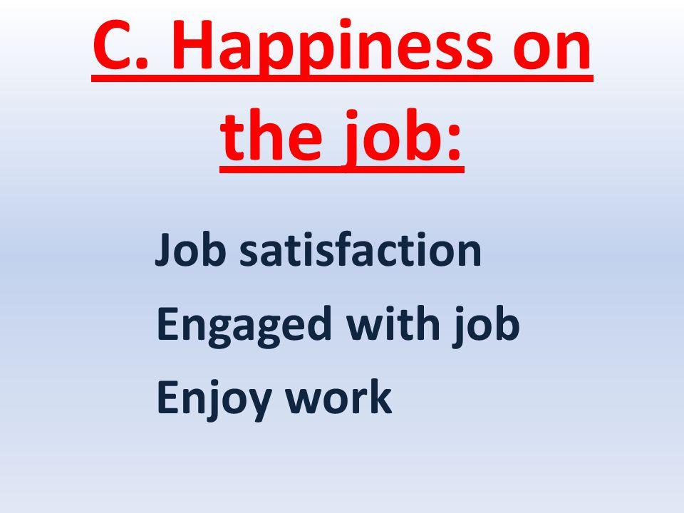 C. Happiness on the job: Job satisfaction Engaged with job Enjoy work