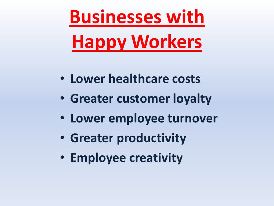 Businesses with Happy Workers Lower healthcare costs Greater customer loyalty Lower employee turnover Greater productivity Employee creativity